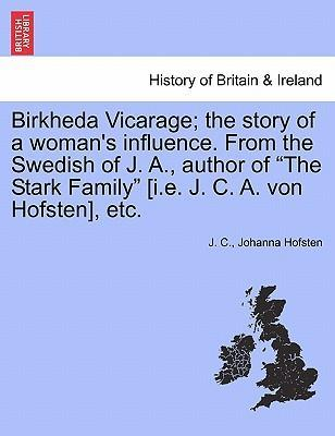 "Birkheda Vicarage; The Story of a Woman's Influence. from the Swedish of J. A., Author of ""The Stark Family"" [I.E. J. C. A. Von Hofsten], Etc."