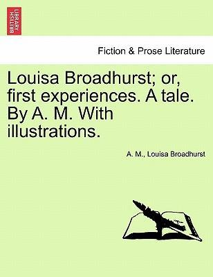 Louisa Broadhurst; Or, First Experiences. a Tale. by A. M. with Illustrations.