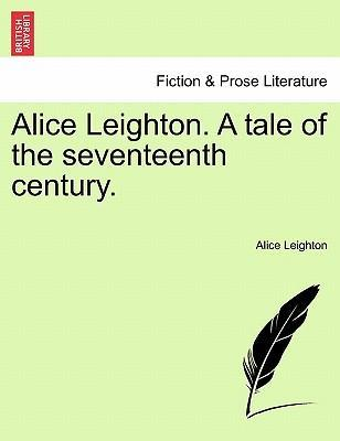 Alice Leighton. a Tale of the Seventeenth Century.