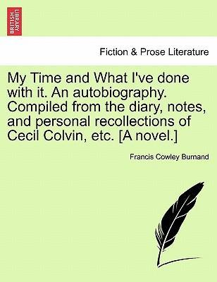 My Time and What I've Done with It. an Autobiography. Compiled from the Diary, Notes, and Personal Recollections of Cecil Colvin, Etc. [A Novel.]
