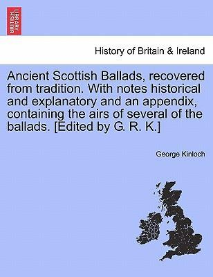 Ancient Scottish Ballads, Recovered from Tradition. with Notes Historical and Explanatory and an Appendix, Containing the Airs of Several of the Ballads. [Edited by G. R. K.]