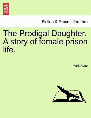 The Prodigal Daughter. a Story of Female Prison Life.