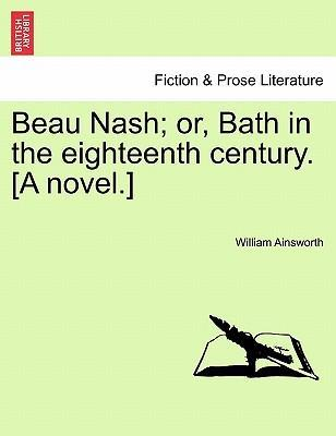 Beau Nash; Or, Bath in the Eighteenth Century. [A Novel.]