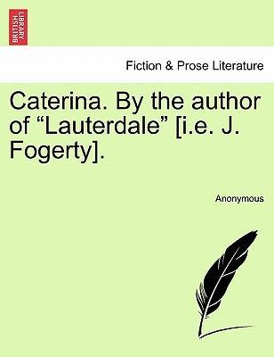 "Caterina. by the Author of ""Lauterdale"" [I.E. J. Fogerty]."
