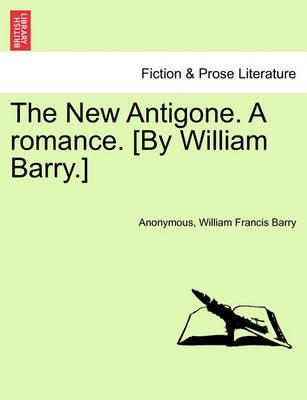 The New Antigone. a Romance. [By William Barry.]