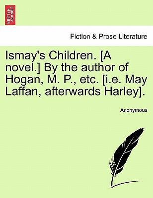 Ismay's Children. [A Novel.] by the Author of Hogan, M. P., Etc. [I.E. May Laffan, Afterwards Harley].