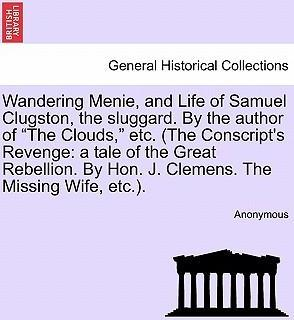 """Wandering Menie, and Life of Samuel Clugston, the Sluggard. by the Author of """"The Clouds,"""" Etc. (the Conscript's Revenge"""