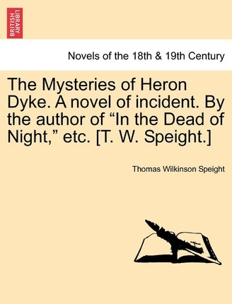 The Mysteries of Heron Dyke. a Novel of Incident. by the Author of in the Dead of Night, Etc. [T. W. Speight.]
