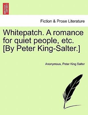 Whitepatch. a Romance for Quiet People, Etc. [By Peter King-Salter.]