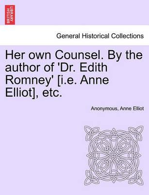 Her Own Counsel. by the Author of 'Dr. Edith Romney' [I.E. Anne Elliot], Etc.
