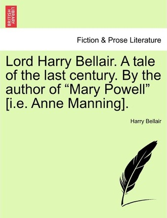 Lord Harry Bellair. a Tale of the Last Century. by the Author of Mary Powell [I.E. Anne Manning].