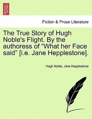 """The True Story of Hugh Noble's Flight. by the Authoress of """"What Her Face Said"""" [I.E. Jane Hepplestone]."""