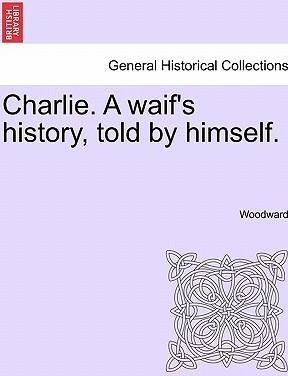Charlie. a Waif's History, Told by Himself.