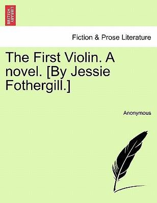 The First Violin. a Novel. [By Jessie Fothergill.] Vol. III.