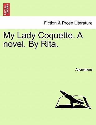 My Lady Coquette. a Novel. by Rita.
