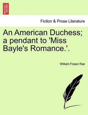 An American Duchess; A Pendant to 'Miss Bayle's Romance.'. Vol. I