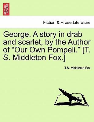 """George. a Story in Drab and Scarlet, by the Author of """"Our Own Pompeii."""" [T. S. Middleton Fox.]"""