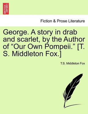 George. a Story in Drab and Scarlet, by the Author of Our Own Pompeii. [T. S. Middleton Fox.]