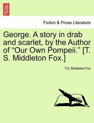 "George. a Story in Drab and Scarlet, by the Author of ""Our Own Pompeii."" [T. S. Middleton Fox.]"