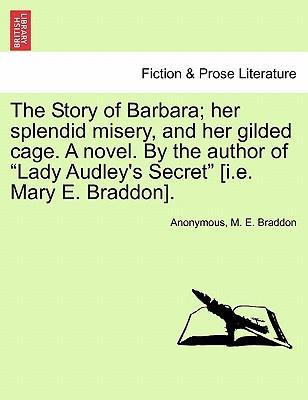 "The Story of Barbara; Her Splendid Misery, and Her Gilded Cage. a Novel. by the Author of ""Lady Audley's Secret"" [I.E. Mary E. Braddon]."
