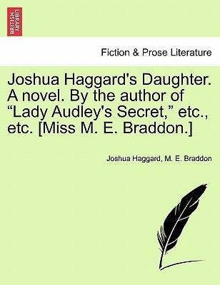 """Joshua Haggard's Daughter. a Novel. by the Author of """"Lady Audley's Secret,"""" Etc., Etc. [Miss M. E. Braddon.]"""