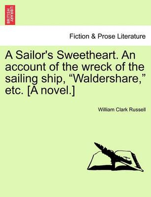 """A Sailor's Sweetheart. an Account of the Wreck of the Sailing Ship, """"Waldershare,"""" Etc. [A Novel.]"""
