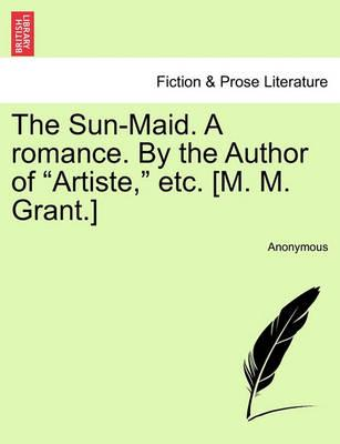 "The Sun-Maid. a Romance. by the Author of ""Artiste,"" Etc. [M. M. Grant.]"