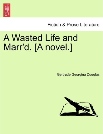 A Wasted Life and Marr'd. [A Novel.]