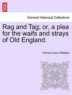 Rag and Tag; Or, a Plea for the Waifs and Strays of Old England.