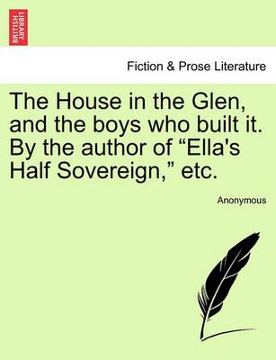 "The House in the Glen, and the Boys Who Built It. by the Author of ""Ella's Half Sovereign,"" Etc."