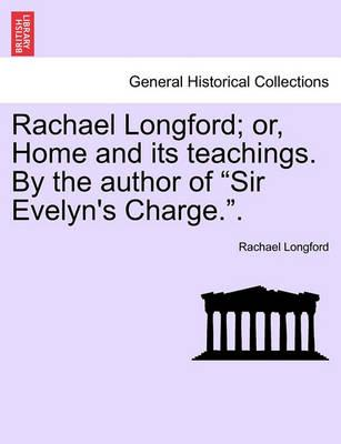 "Rachael Longford; Or, Home and Its Teachings. by the Author of ""Sir Evelyn's Charge.."""