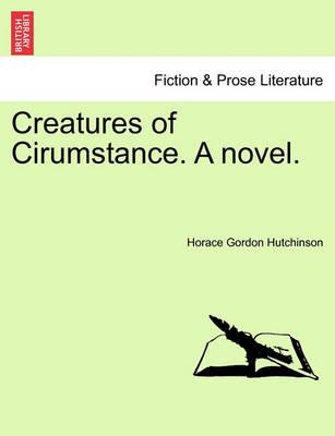 Creatures of Cirumstance. a Novel.