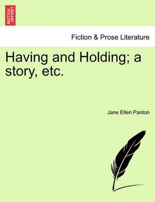 Having and Holding; A Story, Etc. Volume I