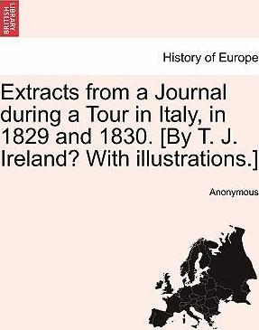 Extracts from a Journal During a Tour in Italy, in 1829 and 1830. [By T. J. Ireland? with Illustrations.]