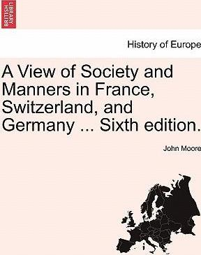 A View of Society and Manners in France, Switzerland, and Germany ... Vol. I. the Ninth Edition.