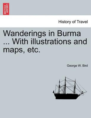 Wanderings in Burma ... with Illustrations and Maps, Etc.