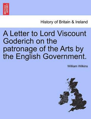 A Letter to Lord Viscount Goderich on the Patronage of the Arts by the English Government.