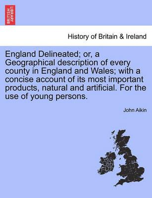 England Delineated; Or, a Geographical Description of Every County in England and Wales; With a Concise Account of Its Most Important Products, Natural and Artificial. for the Use of Young Persons. Fourth Edition.