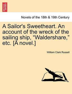 A Sailor's Sweetheart. an Account of the Wreck of the Sailing Ship, Waldershare, Etc. [A Novel.] Vol. I.