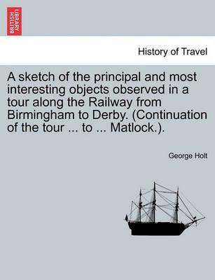 A Sketch of the Principal and Most Interesting Objects Observed in a Tour Along the Railway from Birmingham to Derby. (Continuation of the Tour ... to ... Matlock.).