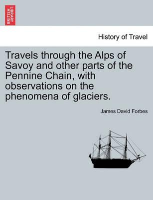 Travels Through the Alps of Savoy and Other Parts of the Pennine Chain, with Observations on the Phenomena of Glaciers.