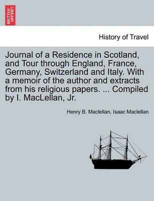 Journal of a Residence in Scotland, and Tour Through England, France, Germany, Switzerland and Italy. with a Memoir of the Author and Extracts from His Religious Papers. ... Compiled by I. Maclellan, JR.
