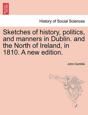 Sketches of History, Politics, and Manners in Dublin. and the North of Ireland, in 1810. a New Edition.