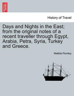 Days and Nights in the East; From the Original Notes of a Recent Traveller Through Egypt, Arabia, Petra, Syria, Turkey and Greece.