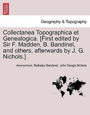 Collectanea Topographica Et Genealogica. [First Edited by Sir F. Madden, B. Bandinel, and Others, Afterwards by J. G. Nichols.] Vol. VII