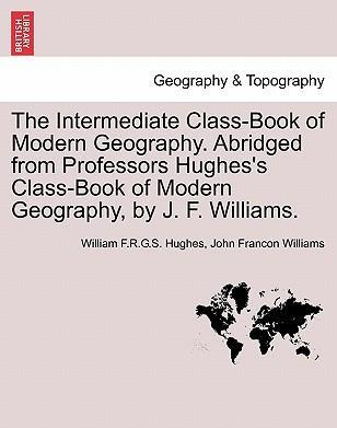 The Intermediate Class-Book of Modern Geography. Abridged from Professors Hughes's Class-Book of Modern Geography, by J. F. Williams.