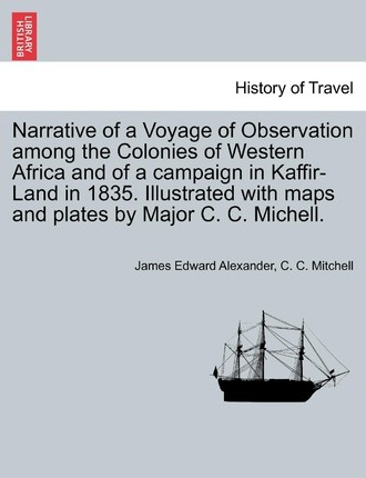 Narrative of a Voyage of Observation Among the Colonies of Western Africa and of a Campaign in Kaffir-Land in 1835. Illustrated with Maps and Plates by Major C. C. Michell. Vol. II