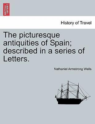 The Picturesque Antiquities of Spain; Described in a Series of Letters.