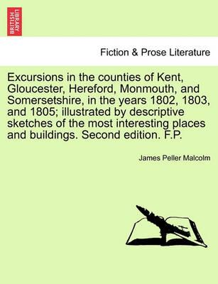 Excursions in the Counties of Kent, Gloucester, Hereford, Monmouth, and Somersetshire, in the Years 1802, 1803, and 1805; Illustrated by Descriptive Sketches of the Most Interesting Places and Buildings. Second Edition. F.P.