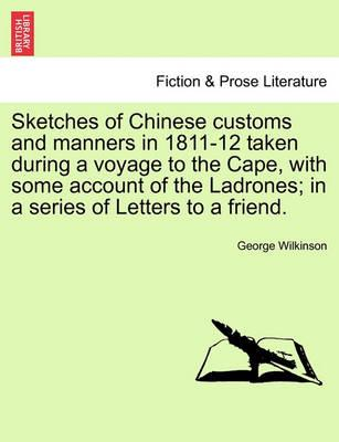 Sketches of Chinese Customs and Manners in 1811-12 Taken During a Voyage to the Cape, with Some Account of the Ladrones; In a Series of Letters to a Friend.